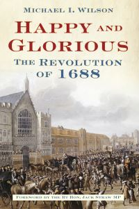 Happy and glorious, the revolution of 1688, Michael I. Wilson