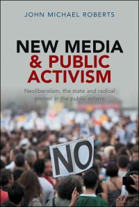 New media and public activism, neoliberalism, the state and radical protest in the public sphere, John Michael Roberts