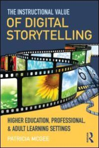 The instructional value of digital storytelling, higher education, professional, and adult learning settings, by Patricia McGee