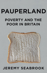 Pauperland, poverty and the poor in Britain, Jeremy Seabrook