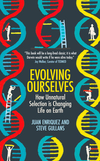 Evolving ourselves, how unnatural selection is changing life on Earth, Juan Enriquez and Steve Gullans