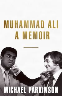 Muhammad Ali, a memoir, my views of the greatest, Michael Parkinson