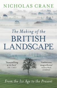 The making of the British landscape, from the Ice Age to the present, Nicholas Crane