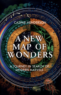 A new map of wonders, a journey in search of modern marvels, Caspar Henderson
