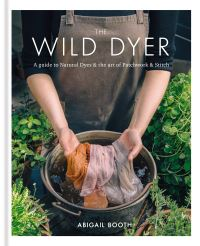 The wild dyer, a guide to natural dyes & the art of patchwork & stitch, Abigail Booth