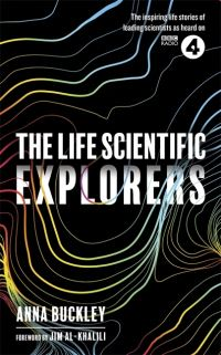 The life scientific, explorers, Anna Buckley, with a foreword by Jim Al-Khalili