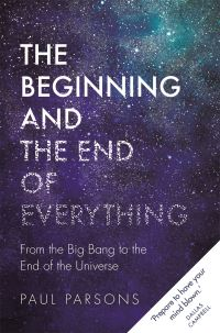 The beginning and the end of everything, from the Big Bang to the end of the universe, Paul Parsons