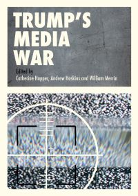 Trump's media war, edited by Catherine Happer, Andrew Hoskins, William Merrin