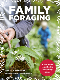 Family foraging, a fun guide to gathering and eating plants, David Hamilton, photography by Jason Ingram