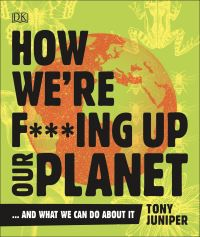 How we're f***ing up our planet - and what we can do about it, Tony Juniper