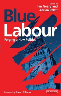 Blue labour, forging a new politics, edited by Ian Geary, Adrian Pabst, foreword by Rowan Williams