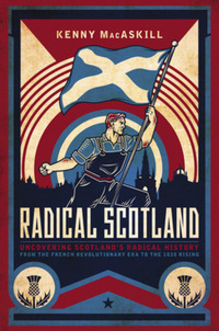 Radical Scotland, uncovering Scotland's radical history, from the French Revolutionary era to the 1820 rising, Kenny MacAskill