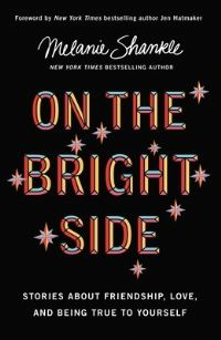 On the bright side, [electronic resource], stories about friendship, love, and being true to yourself, Melanie Shankle