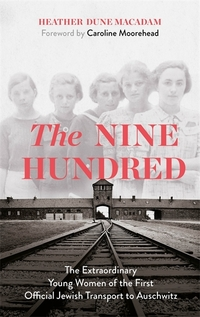 The nine hundred, the extraordinary young women of the first official transport to Auschwitz, Heather Dune Macadam