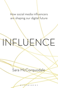 Influence, how social media influencers are shaping our digital future, Sara McCorquodale