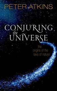 Conjuring the universe, the origins of the laws of nature, Peter Atkins