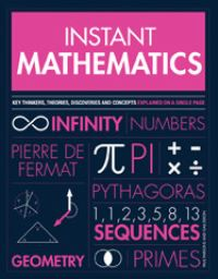 Instant mathematics, key thinkers, theories, discoveries and concepts explained on a single page, Paul Parsons and Gail Dixon